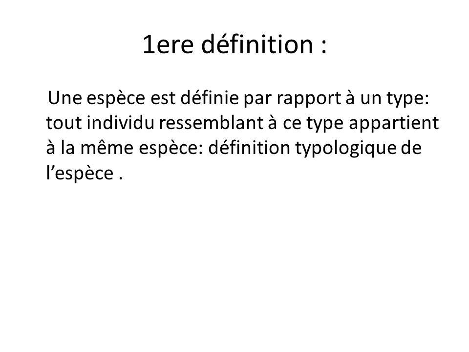 1ere définition : Une espèce est définie par rapport à un type: tout individu ressemblant à ce type appartient à la même espèce: définition typologiqu