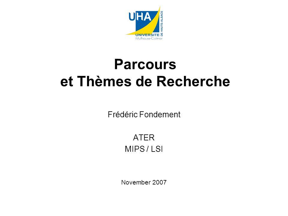 Parcours et Thèmes de Recherche Frédéric Fondement ATER MIPS / LSI November 2007