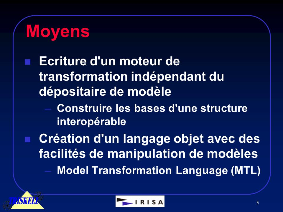 5 Moyens n Ecriture d un moteur de transformation indépendant du dépositaire de modèle –Construire les bases d une structure interopérable n Création d un langage objet avec des facilités de manipulation de modèles –Model Transformation Language (MTL)