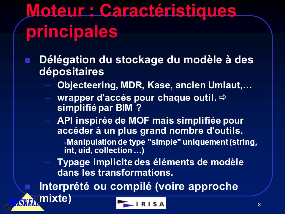 8 Moteur : Caractéristiques principales n Délégation du stockage du modèle à des dépositaires –Objecteering, MDR, Kase, ancien Umlaut,… –wrapper d accés pour chaque outil.