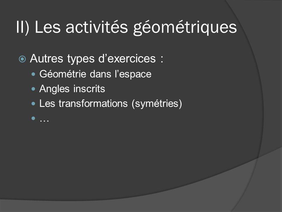 II) Les activités géométriques  Autres types d'exercices : Géométrie dans l'espace Angles inscrits Les transformations (symétries) …