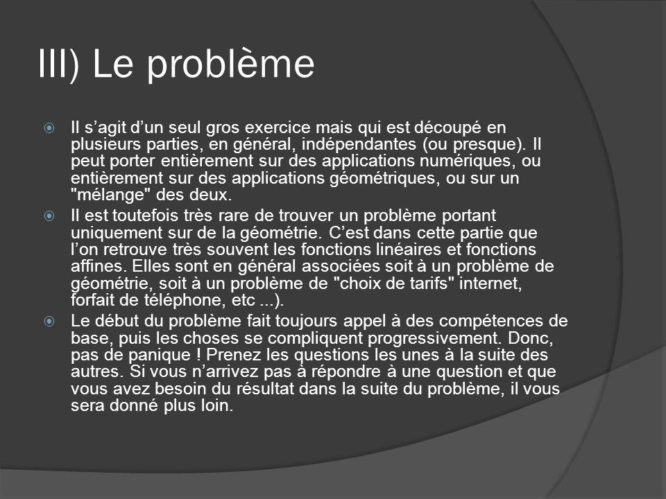 III) Le problème  Il s'agit d'un seul gros exercice mais qui est découpé en plusieurs parties, en général, indépendantes (ou presque).