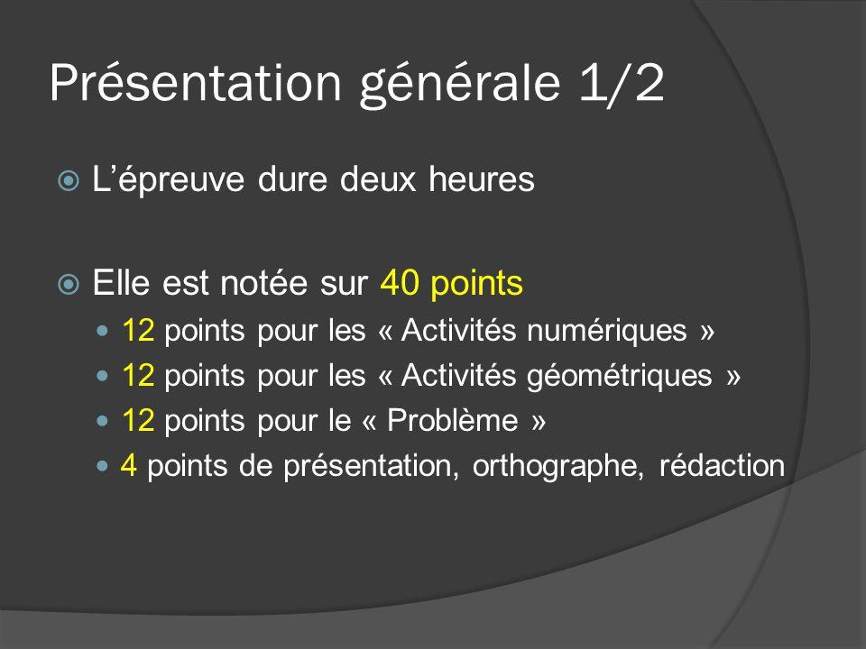 Présentation générale 1/2  L'épreuve dure deux heures  Elle est notée sur 40 points 12 points pour les « Activités numériques » 12 points pour les « Activités géométriques » 12 points pour le « Problème » 4 points de présentation, orthographe, rédaction