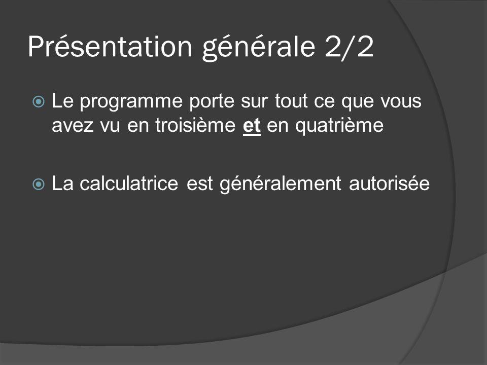 Présentation générale 2/2  Le programme porte sur tout ce que vous avez vu en troisième et en quatrième  La calculatrice est généralement autorisée