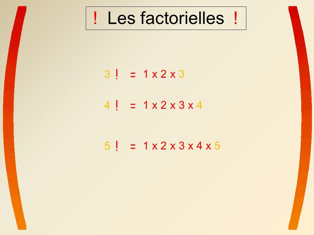 ! Les factorielles ! ! = 3 1 x 2 x 3 ! = 5 1 x 2 x 3 x 4 x 5 ! = 4 1 x 2 x 3 x 4