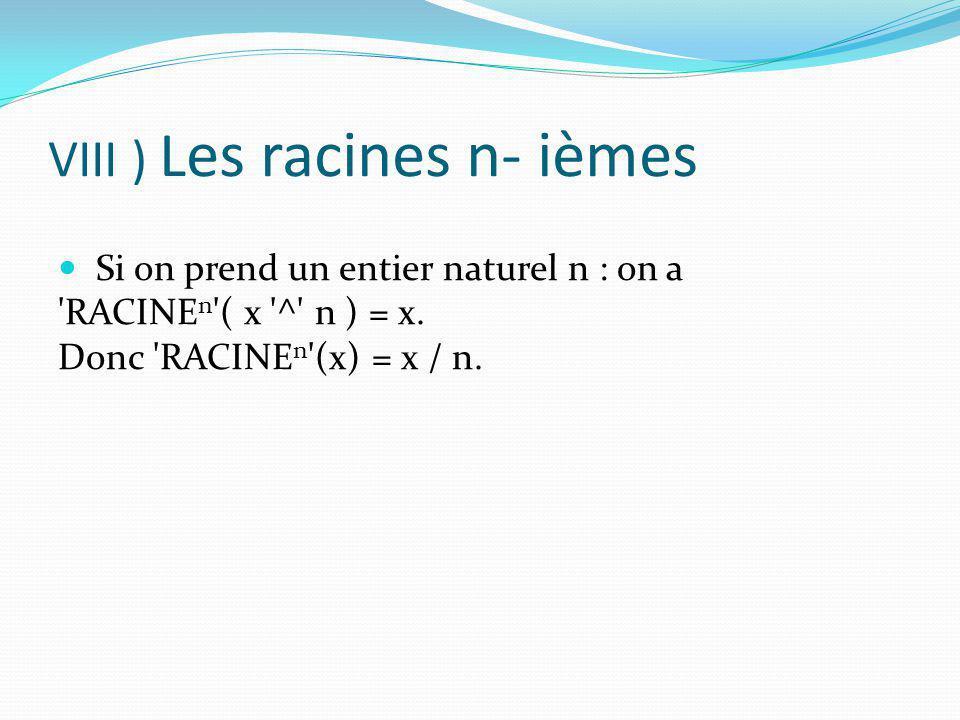 VIII ) L es racines n- ièmes Si on prend un entier naturel n : on a 'RACINE n '( x '^' n ) = x. Donc 'RACINE n '(x) = x / n.