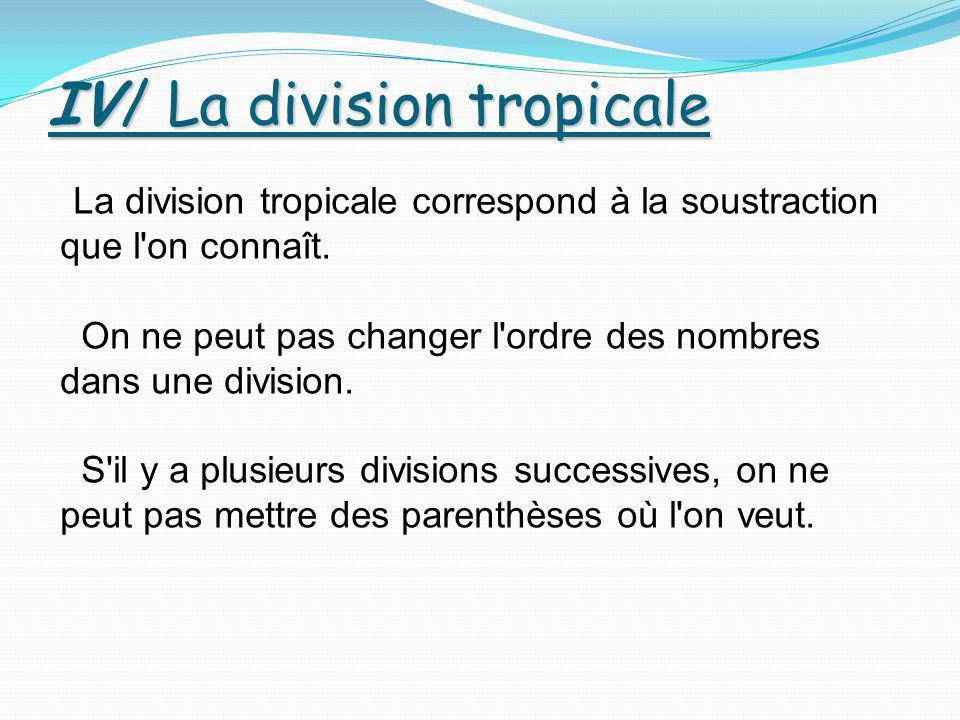 IV/ La division tropicale La division tropicale correspond à la soustraction que l'on connaît. On ne peut pas changer l'ordre des nombres dans une div