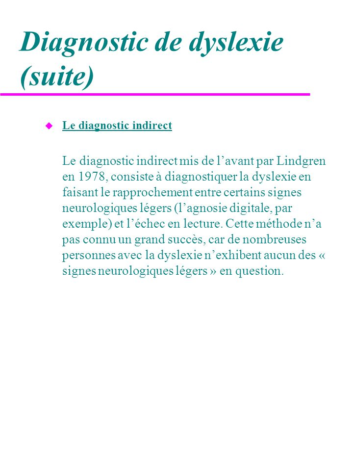 Diagnostic de dyslexie (suite) u Le diagnostic indirect Le diagnostic indirect mis de l'avant par Lindgren en 1978, consiste à diagnostiquer la dyslex