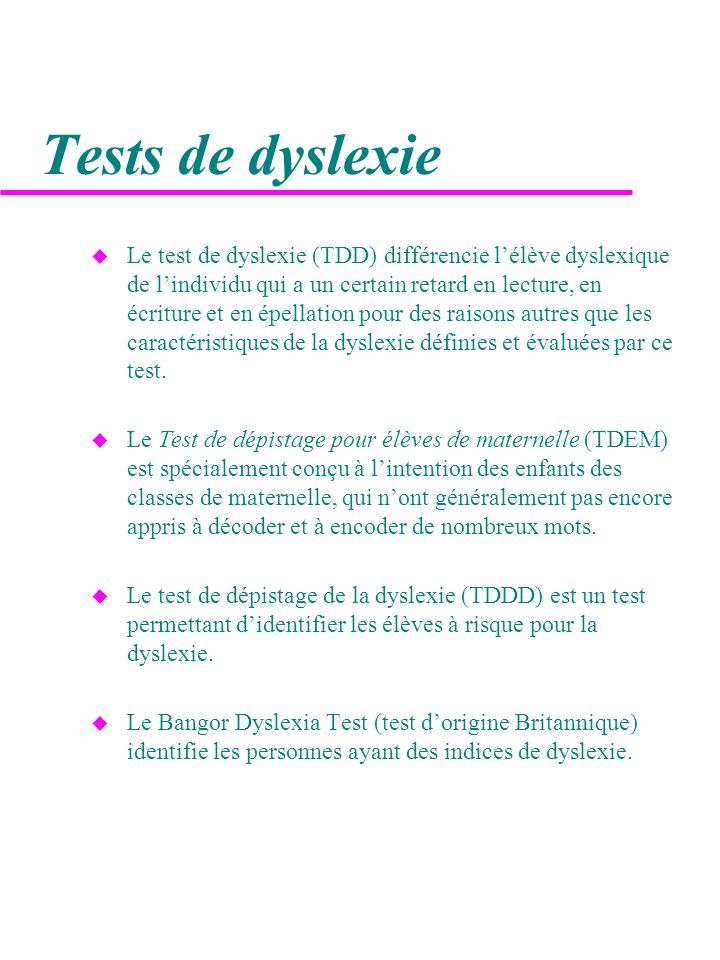 Tests de dyslexie u Le test de dyslexie (TDD) différencie l'élève dyslexique de l'individu qui a un certain retard en lecture, en écriture et en épellation pour des raisons autres que les caractéristiques de la dyslexie définies et évaluées par ce test.