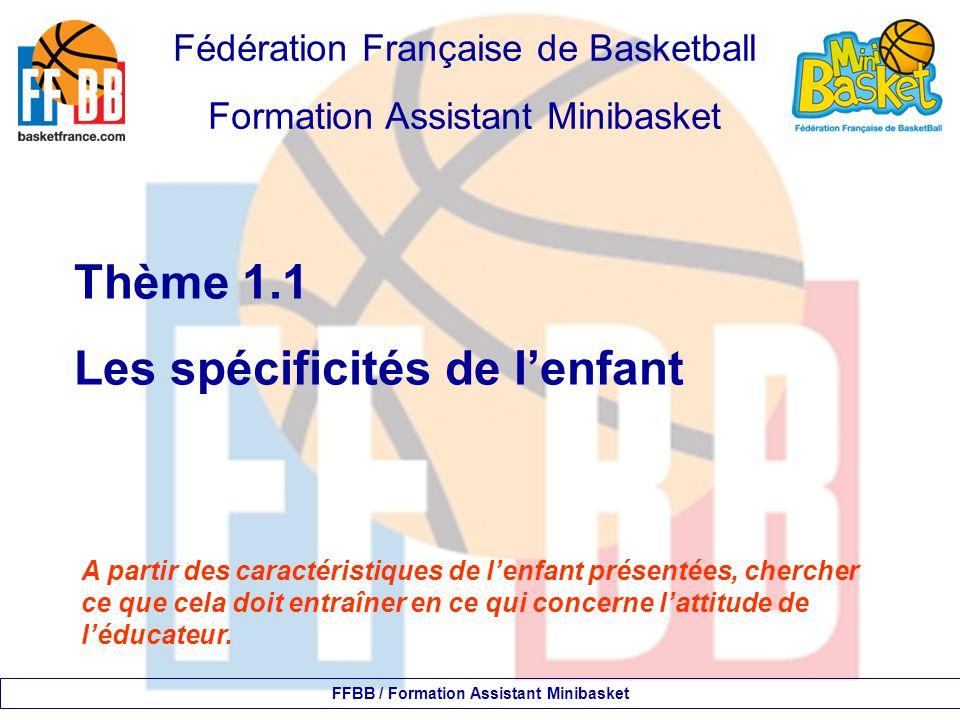Fédération Française de Basketball Formation Assistant Minibasket Thème 1.1 Les spécificités de l'enfant FFBB / Formation Assistant Minibasket A parti