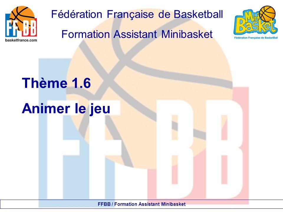 Fédération Française de Basketball Formation Assistant Minibasket Thème 1.6 Animer le jeu FFBB / Formation Assistant Minibasket