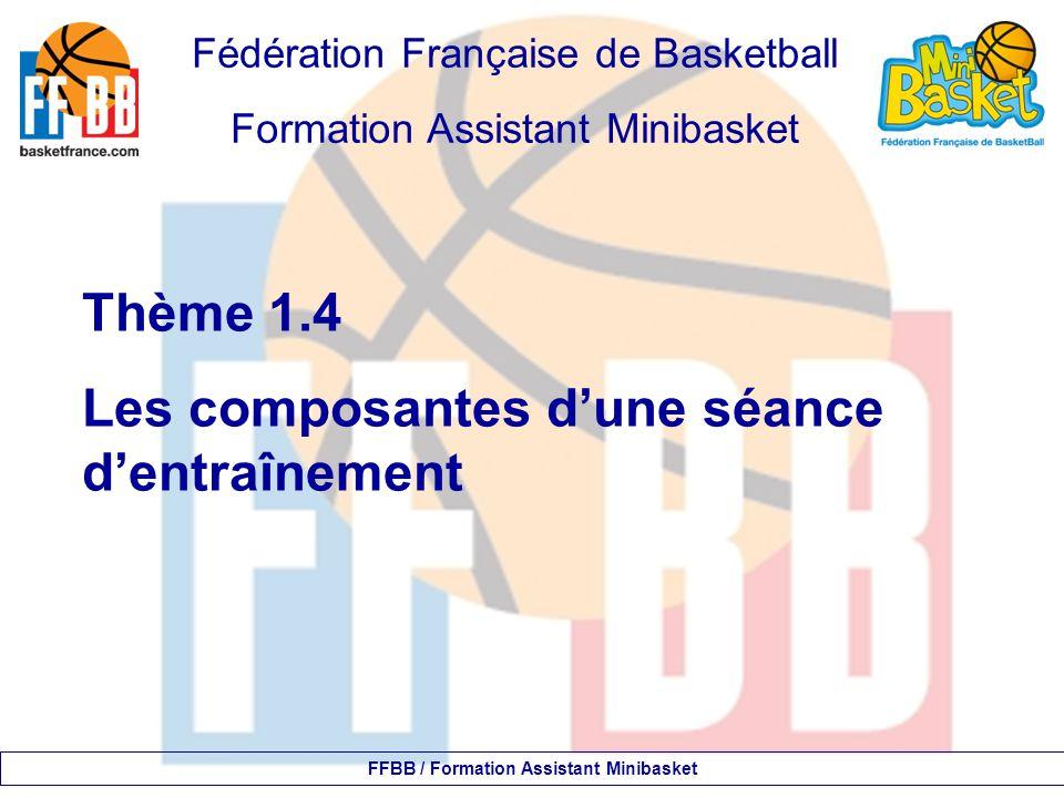 Fédération Française de Basketball Formation Assistant Minibasket Thème 1.4 Les composantes d'une séance d'entraînement FFBB / Formation Assistant Minibasket