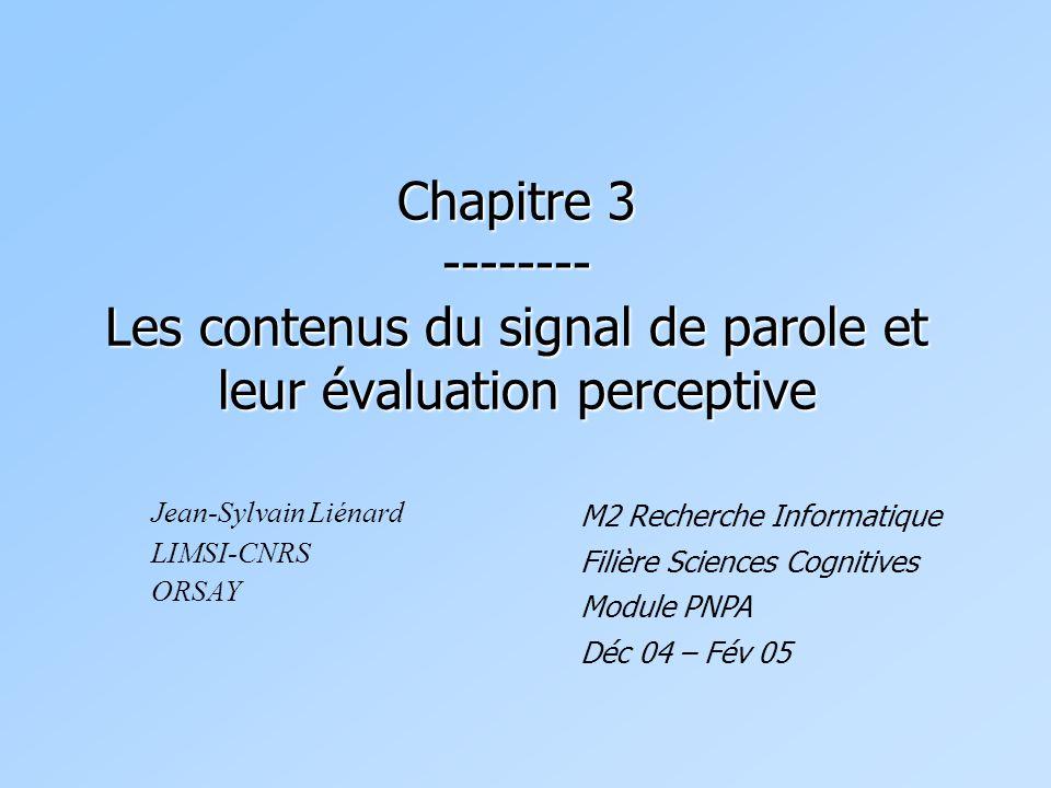Chapitre 3 -------- Les contenus du signal de parole et leur évaluation perceptive Jean-Sylvain Liénard LIMSI-CNRS ORSAY M2 Recherche Informatique Filière Sciences Cognitives Module PNPA Déc 04 – Fév 05
