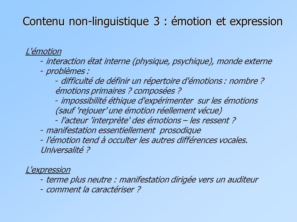 Contenu non-linguistique 3 : émotion et expression L émotion - interaction état interne (physique, psychique), monde externe - problèmes : - difficulté de définir un répertoire d émotions : nombre .