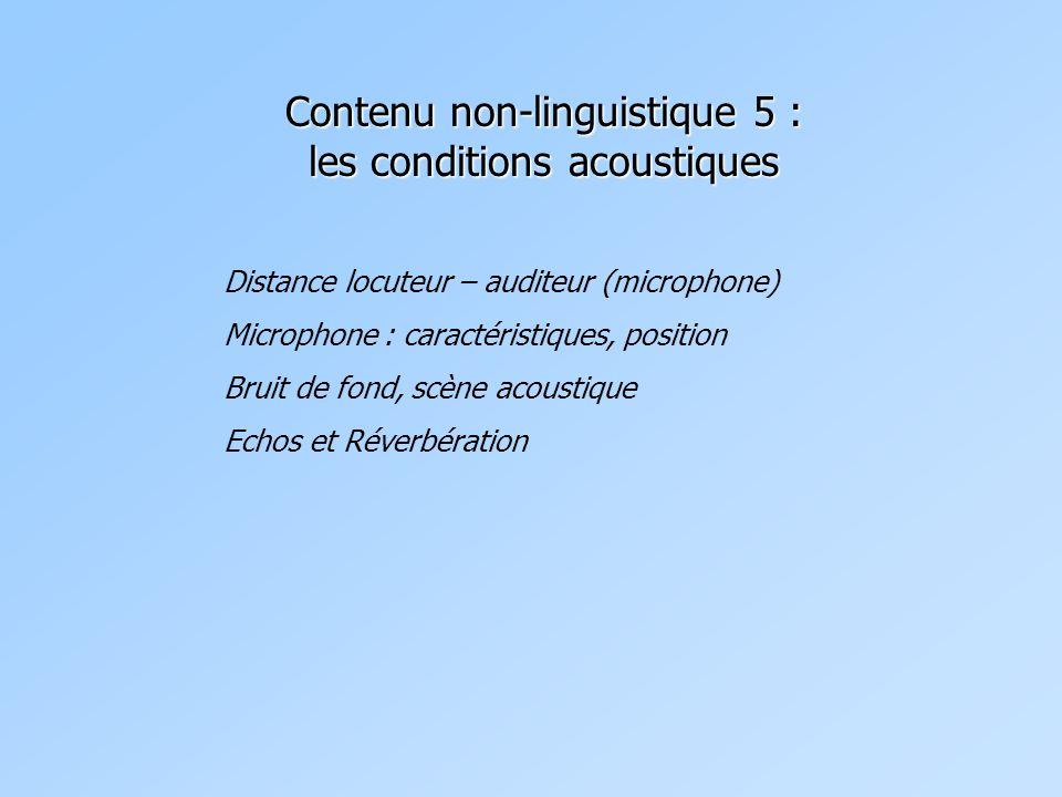 Contenu non-linguistique 5 : les conditions acoustiques Distance locuteur – auditeur (microphone) Microphone : caractéristiques, position Bruit de fond, scène acoustique Echos et Réverbération