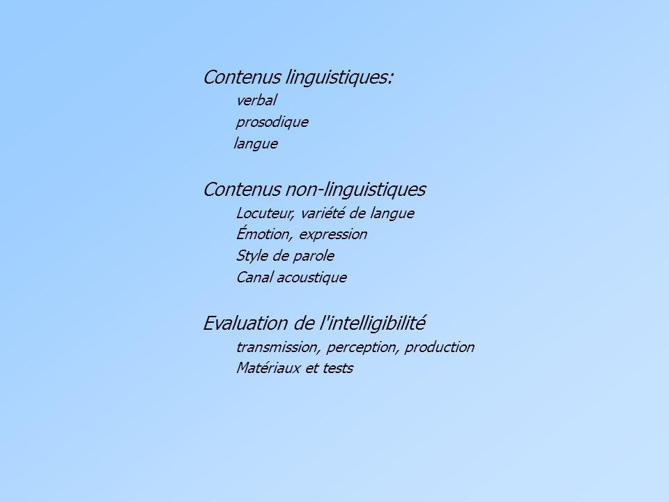 Contenus linguistiques: verbal prosodique langue Contenus non-linguistiques Locuteur, variété de langue Émotion, expression Style de parole Canal acoustique Evaluation de l intelligibilité transmission, perception, production Matériaux et tests