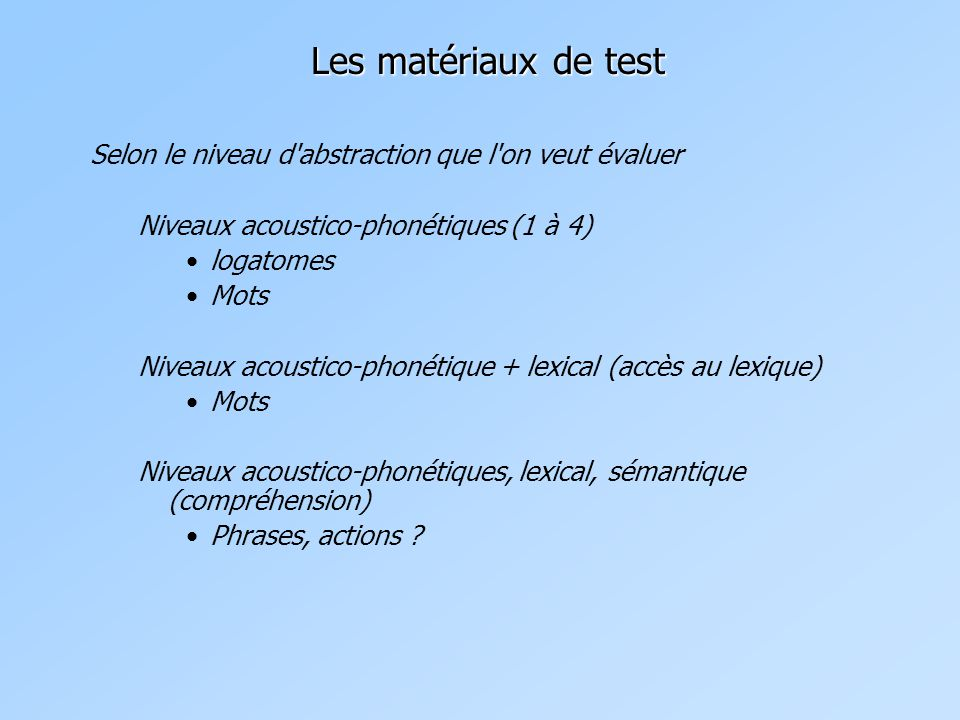 Les matériaux de test Selon le niveau d abstraction que l on veut évaluer Niveaux acoustico-phonétiques (1 à 4) logatomes Mots Niveaux acoustico-phonétique + lexical (accès au lexique) Mots Niveaux acoustico-phonétiques, lexical, sémantique (compréhension) Phrases, actions ?