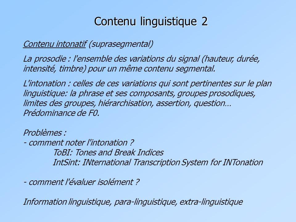 Contenu linguistique 2 Contenu intonatif (suprasegmental) La prosodie : l ensemble des variations du signal (hauteur, durée, intensité, timbre) pour un même contenu segmental.