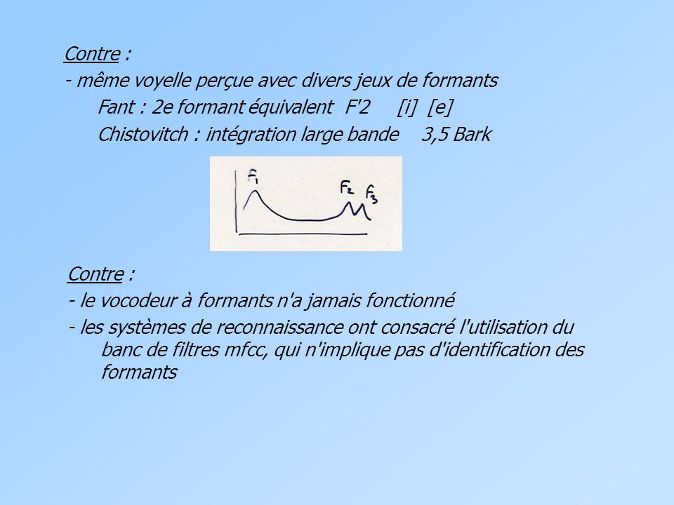 Contre : - même voyelle perçue avec divers jeux de formants Fant : 2e formant équivalent F 2 [i] [e] Chistovitch : intégration large bande 3,5 Bark Contre : - le vocodeur à formants n a jamais fonctionné - les systèmes de reconnaissance ont consacré l utilisation du banc de filtres mfcc, qui n implique pas d identification des formants