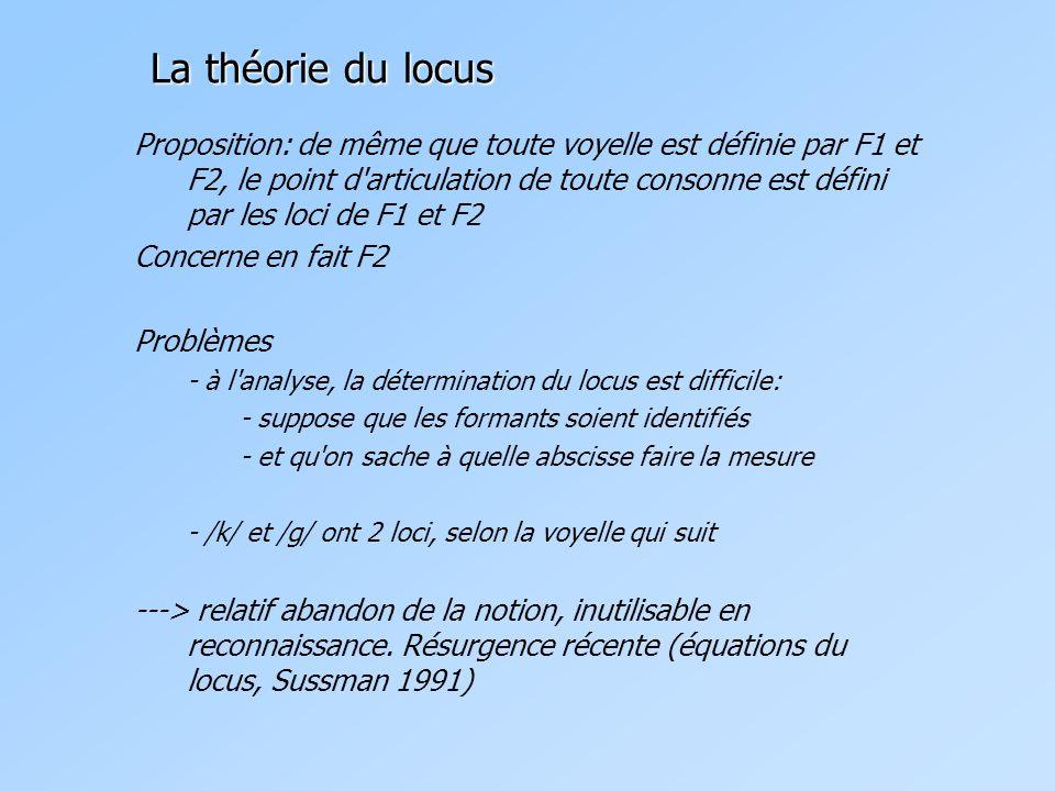 La théorie du locus Proposition: de même que toute voyelle est définie par F1 et F2, le point d articulation de toute consonne est défini par les loci de F1 et F2 Concerne en fait F2 Problèmes - à l analyse, la détermination du locus est difficile: - suppose que les formants soient identifiés - et qu on sache à quelle abscisse faire la mesure - /k/ et /g/ ont 2 loci, selon la voyelle qui suit ---> relatif abandon de la notion, inutilisable en reconnaissance.