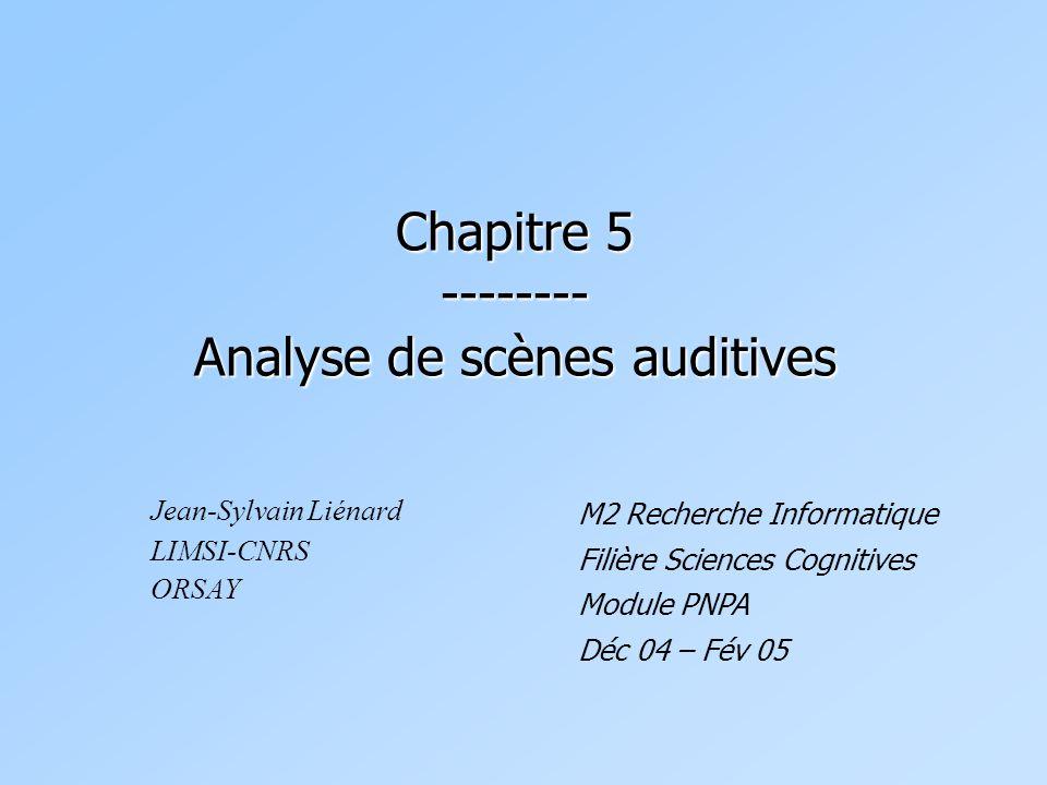 Chapitre 5 -------- Analyse de scènes auditives Jean-Sylvain Liénard LIMSI-CNRS ORSAY M2 Recherche Informatique Filière Sciences Cognitives Module PNP