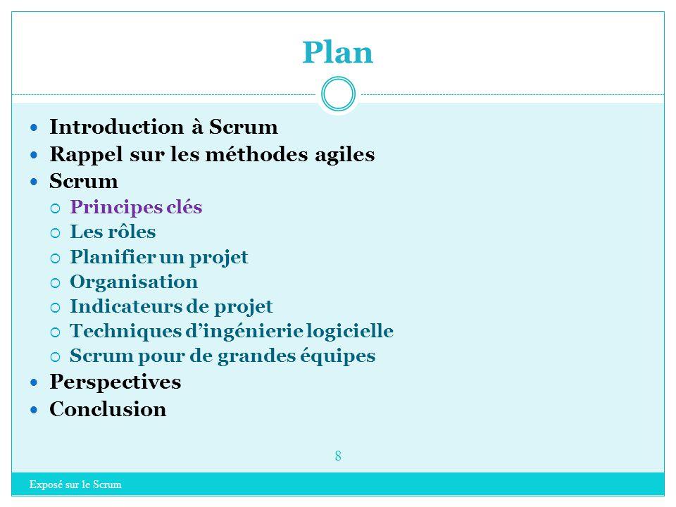 Exposé sur le Scrum 8 Introduction à Scrum Rappel sur les méthodes agiles Scrum  Principes clés  Les rôles  Planifier un projet  Organisation  Indicateurs de projet  Techniques d'ingénierie logicielle  Scrum pour de grandes équipes Perspectives Conclusion Plan
