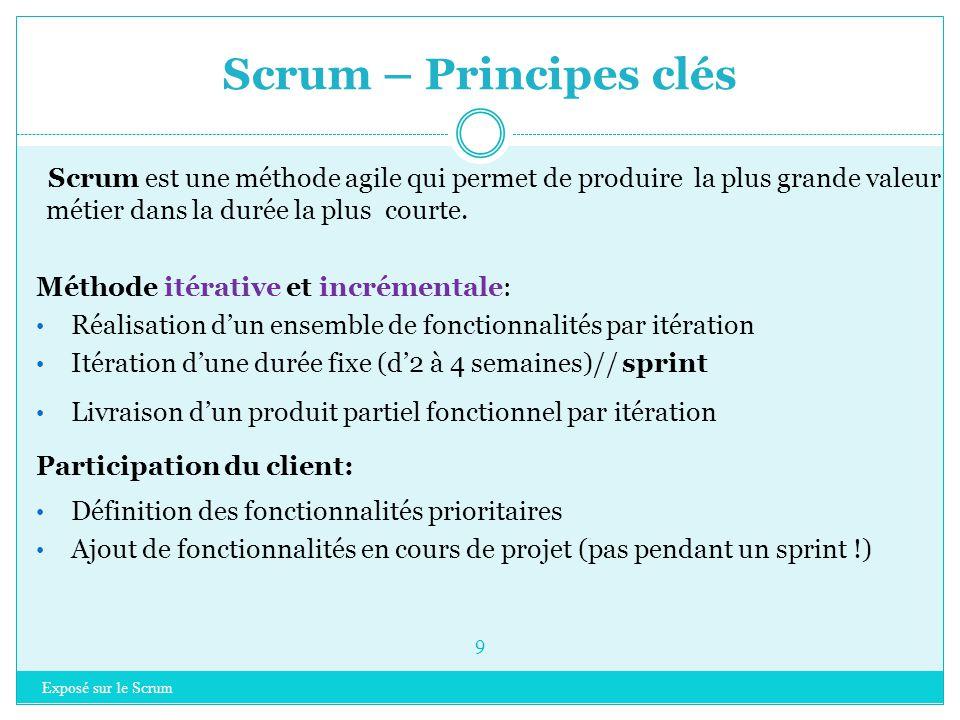 Scrum – Principes clés Exposé sur le Scrum 9 Scrum est une méthode agile qui permet de produire la plus grande valeur métier dans la durée la plus courte.