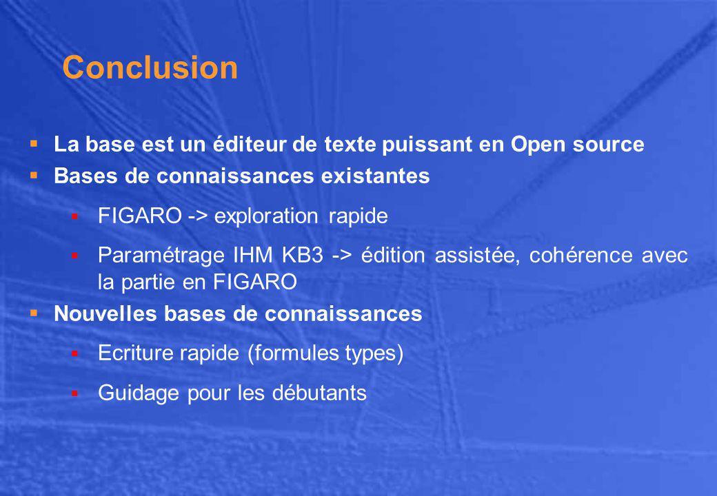 Conclusion  La base est un éditeur de texte puissant en Open source  Bases de connaissances existantes  FIGARO -> exploration rapide  Paramétrage IHM KB3 -> édition assistée, cohérence avec la partie en FIGARO  Nouvelles bases de connaissances  Ecriture rapide (formules types)  Guidage pour les débutants