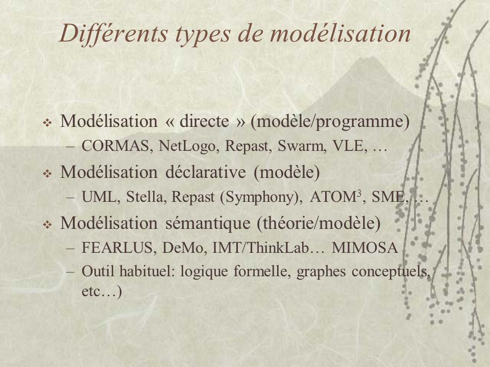 Différents types de modélisation  Modélisation « directe » (modèle/programme) –CORMAS, NetLogo, Repast, Swarm, VLE, …  Modélisation déclarative (modèle) –UML, Stella, Repast (Symphony), ATOM 3, SME, …  Modélisation sémantique (théorie/modèle) –FEARLUS, DeMo, IMT/ThinkLab… MIMOSA –Outil habituel: logique formelle, graphes conceptuels, etc…)