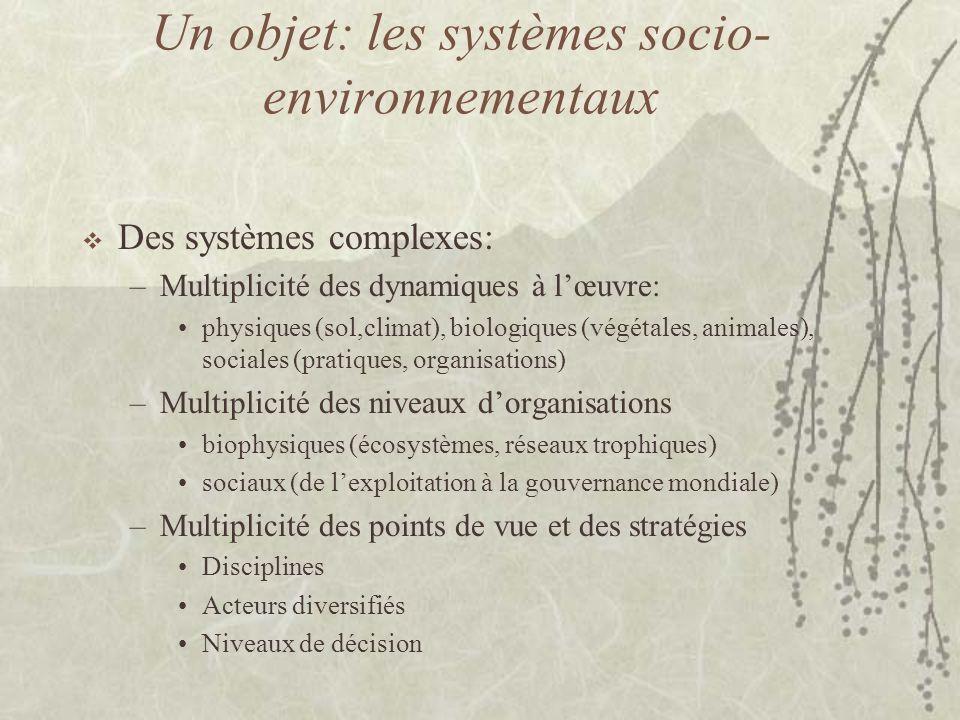 Un objet: les systèmes socio- environnementaux  Des systèmes complexes: –Multiplicité des dynamiques à l'œuvre: physiques (sol,climat), biologiques (végétales, animales), sociales (pratiques, organisations) –Multiplicité des niveaux d'organisations biophysiques (écosystèmes, réseaux trophiques) sociaux (de l'exploitation à la gouvernance mondiale) –Multiplicité des points de vue et des stratégies Disciplines Acteurs diversifiés Niveaux de décision