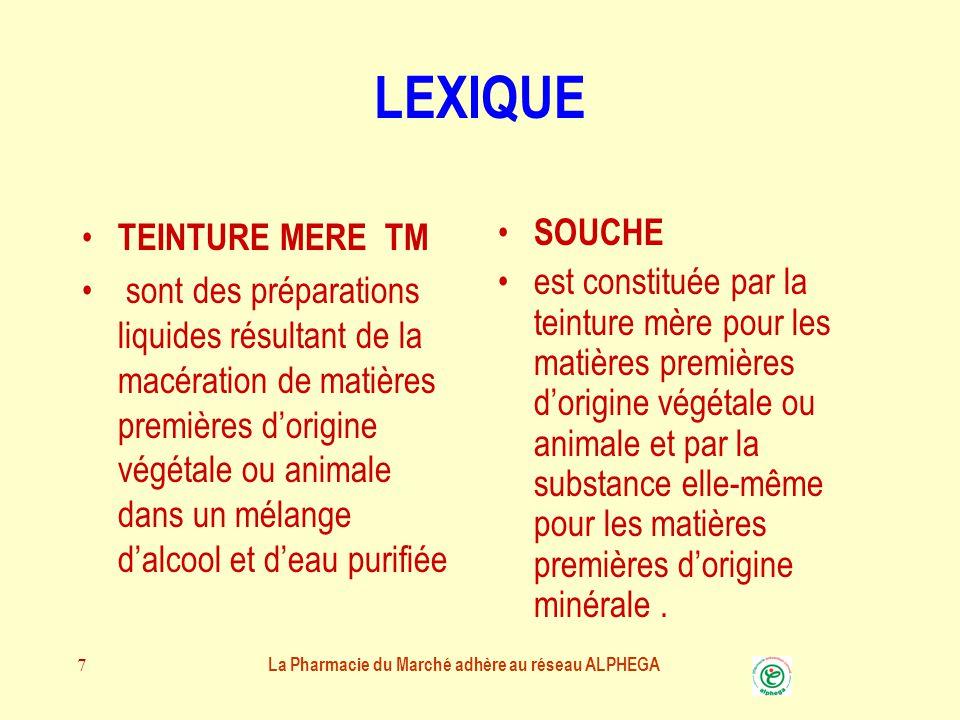 7 LEXIQUE TEINTURE MERE TM sont des préparations liquides résultant de la macération de matières premières d'origine végétale ou animale dans un mélange d'alcool et d'eau purifiée SOUCHE est constituée par la teinture mère pour les matières premières d'origine végétale ou animale et par la substance elle-même pour les matières premières d'origine minérale.