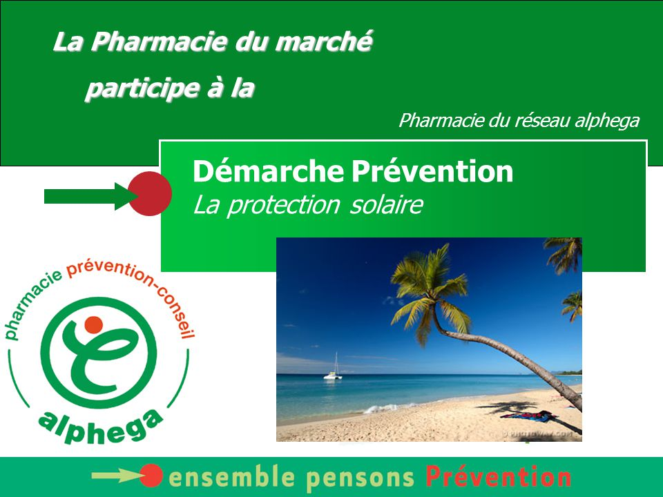 Votre Pharmacien vous conseille La Pharmacie du marché participe à la Pharmacie du réseau alphega Démarche Prévention La protection solaire