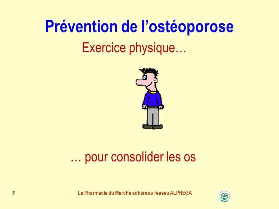 La Pharmacie du Marché adhère au réseau ALPHEGA 5 Prévention de l'ostéoporose … pour consolider les os Exercice physique…