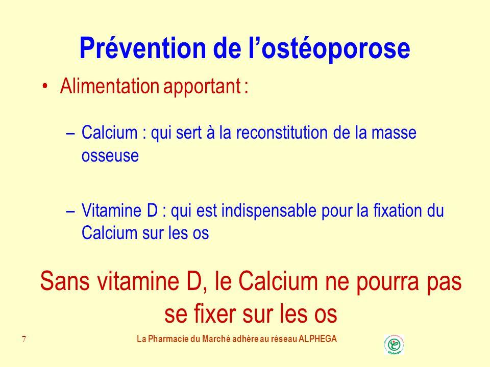 La Pharmacie du Marché adhère au réseau ALPHEGA 7 Prévention de l'ostéoporose Alimentation apportant : –Calcium : qui sert à la reconstitution de la masse osseuse –Vitamine D : qui est indispensable pour la fixation du Calcium sur les os Sans vitamine D, le Calcium ne pourra pas se fixer sur les os