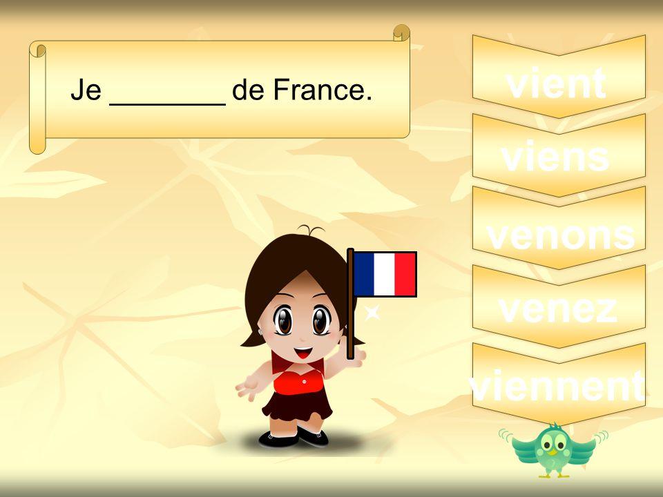 3 Je _______ de France. vient viens venons venez viennent