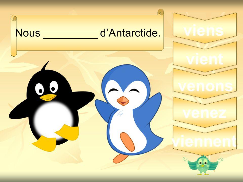 5 Nous _________ d'Antarctide. viens venons vient venez viennent