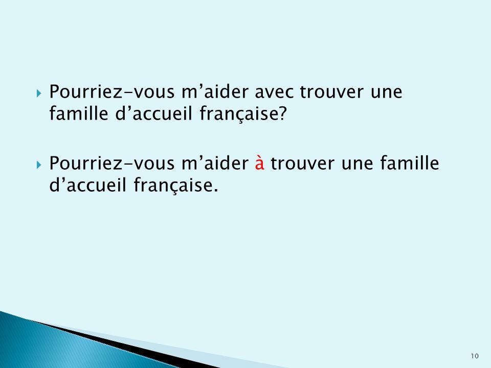  Pourriez-vous m'aider avec trouver une famille d'accueil française?  Pourriez-vous m'aider à trouver une famille d'accueil française. 10