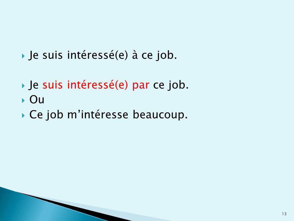  Je suis intéressé(e) à ce job.  Je suis intéressé(e) par ce job.  Ou  Ce job m'intéresse beaucoup. 13