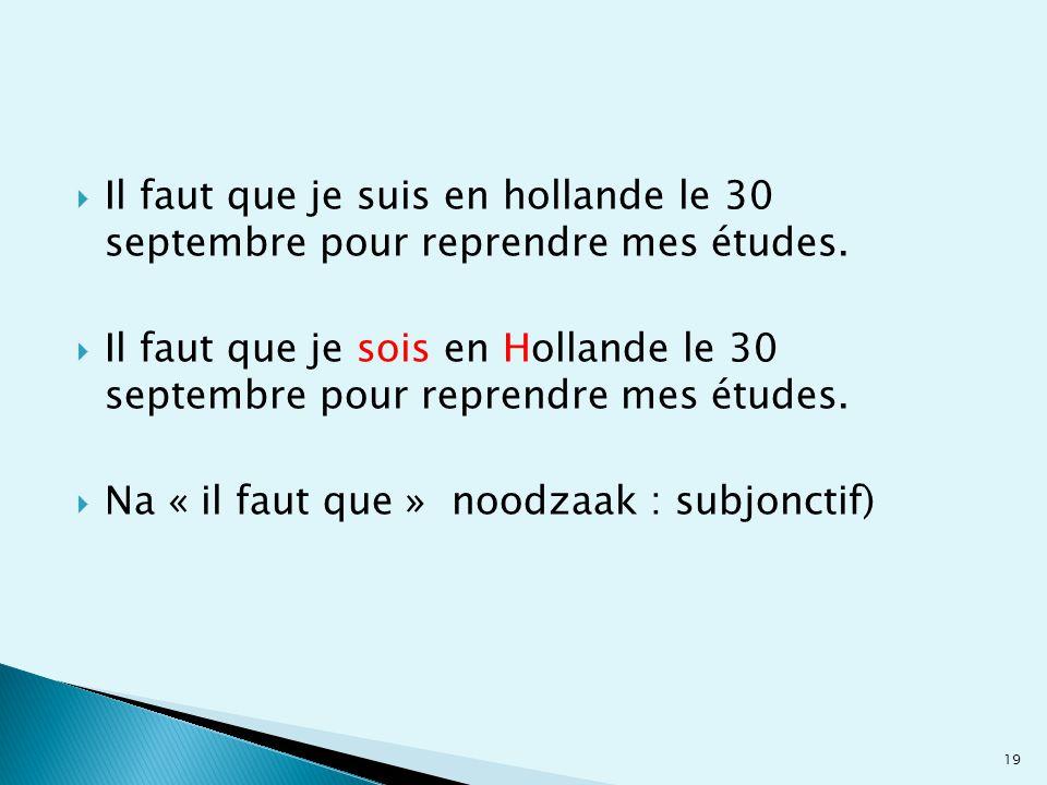  Il faut que je suis en hollande le 30 septembre pour reprendre mes études.  Il faut que je sois en Hollande le 30 septembre pour reprendre mes étud