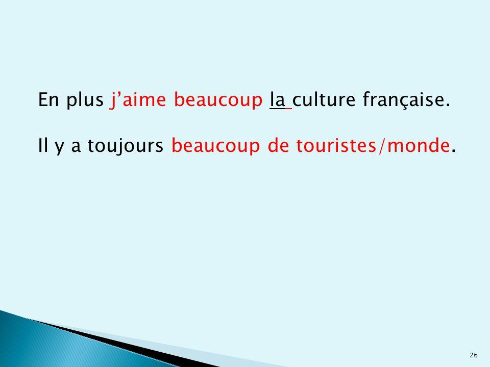 26 En plus j'aime beaucoup la culture française. Il y a toujours beaucoup de touristes/monde.