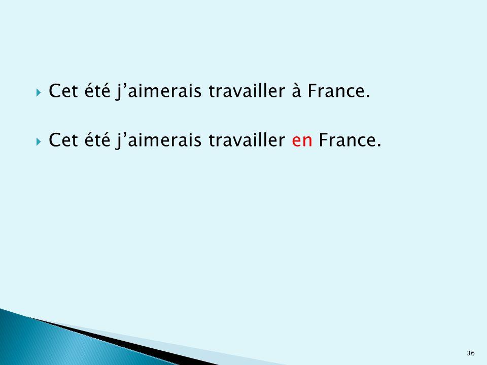  Cet été j'aimerais travailler à France.  Cet été j'aimerais travailler en France. 36