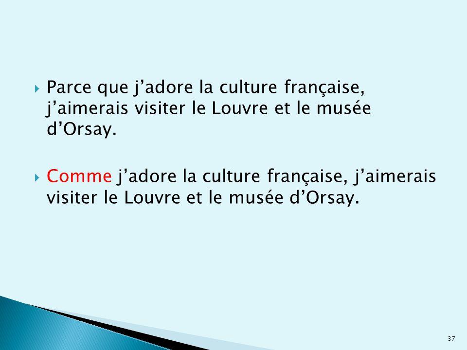  Parce que j'adore la culture française, j'aimerais visiter le Louvre et le musée d'Orsay.  Comme j'adore la culture française, j'aimerais visiter l