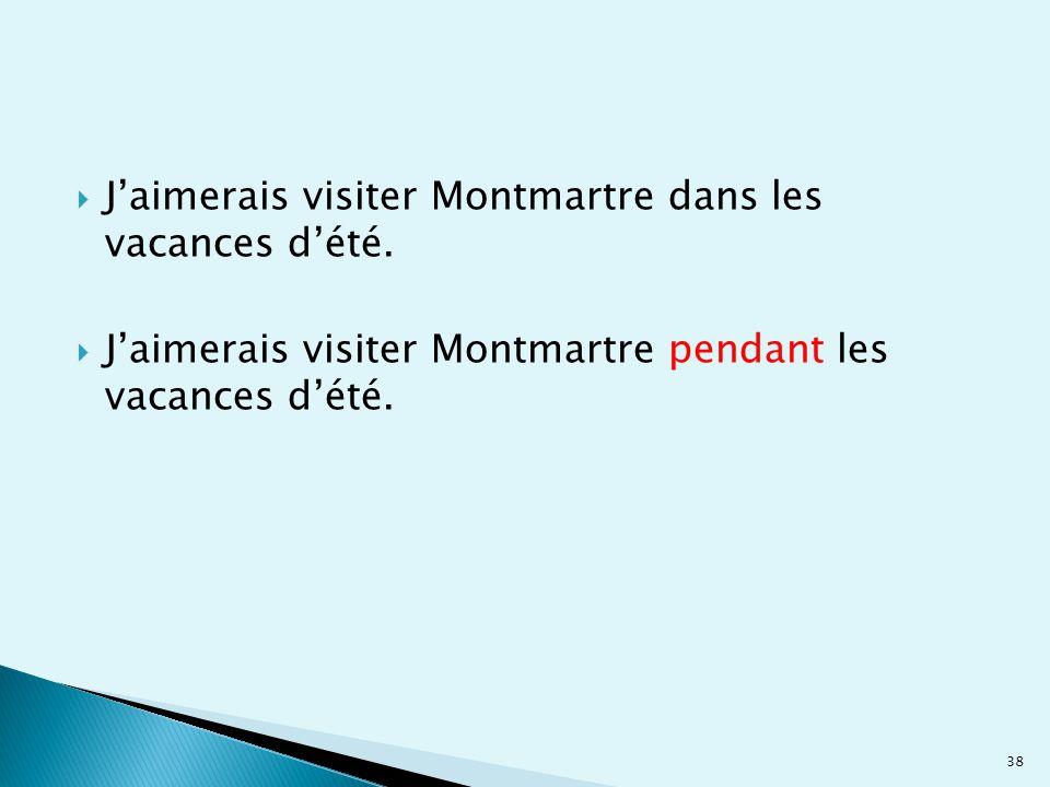  J'aimerais visiter Montmartre dans les vacances d'été.  J'aimerais visiter Montmartre pendant les vacances d'été. 38
