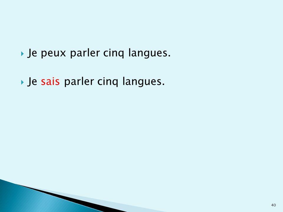  Je peux parler cinq langues.  Je sais parler cinq langues. 40
