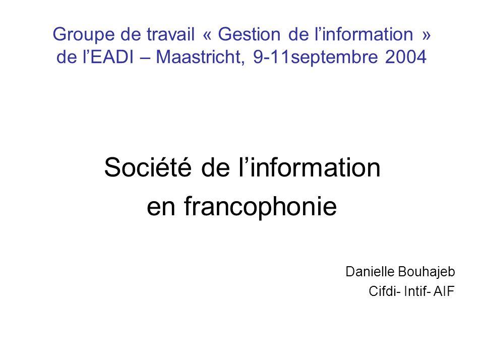 Groupe de travail « Gestion de l'information » de l'EADI – Maastricht, 9-11septembre 2004 Société de l'information en francophonie Danielle Bouhajeb Cifdi- Intif- AIF