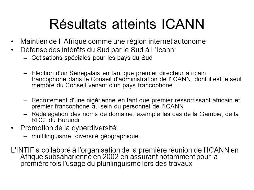 Résultats atteints ICANN Maintien de l 'Afrique comme une région internet autonome Défense des intérêts du Sud par le Sud à l 'Icann: –Cotisations spéciales pour les pays du Sud –Election d un Sénégalais en tant que premier directeur africain francophone dans le Conseil d administration de l ICANN, dont il est le seul membre du Conseil venant d un pays francophone.