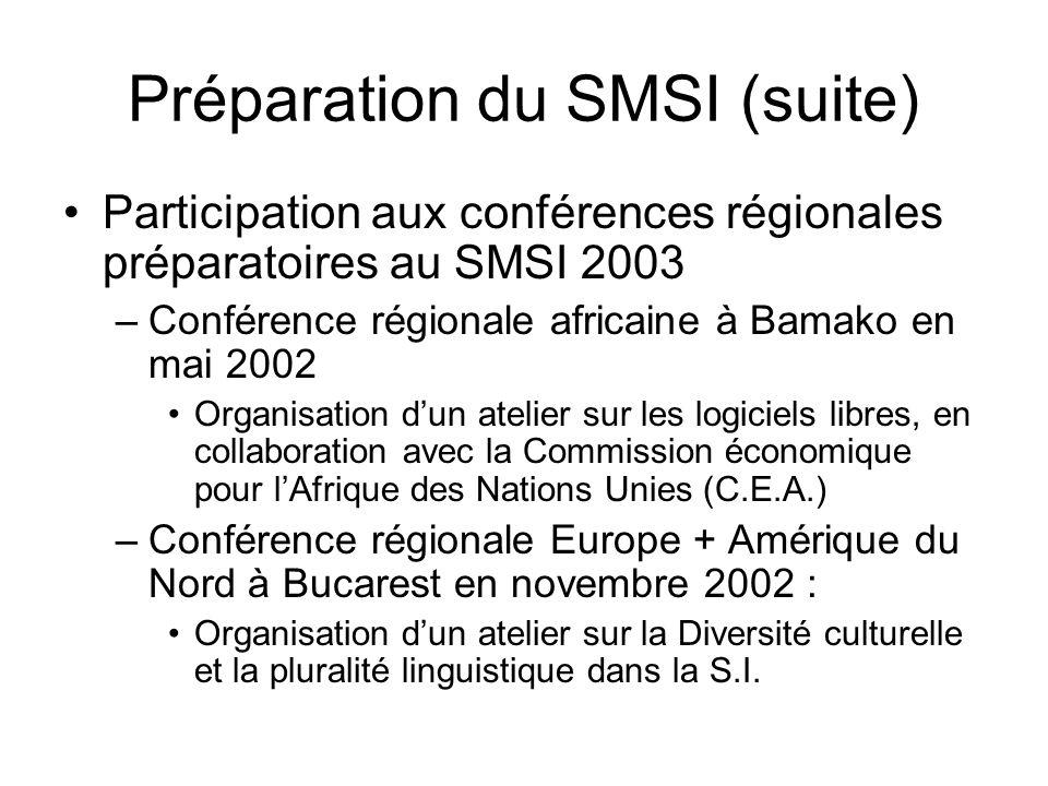 Préparation du SMSI (suite) Participation aux conférences régionales préparatoires au SMSI 2003 –Conférence régionale africaine à Bamako en mai 2002 Organisation d'un atelier sur les logiciels libres, en collaboration avec la Commission économique pour l'Afrique des Nations Unies (C.E.A.) –Conférence régionale Europe + Amérique du Nord à Bucarest en novembre 2002 : Organisation d'un atelier sur la Diversité culturelle et la pluralité linguistique dans la S.I.