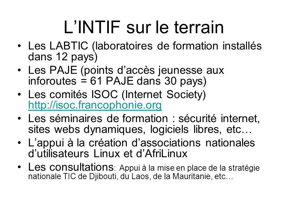 L'INTIF sur le terrain Les LABTIC (laboratoires de formation installés dans 12 pays) Les PAJE (points d'accès jeunesse aux inforoutes = 61 PAJE dans 30 pays) Les comités ISOC (Internet Society) http://isoc.francophonie.org http://isoc.francophonie.org Les séminaires de formation : sécurité internet, sites webs dynamiques, logiciels libres, etc… L'appui à la création d'associations nationales d'utilisateurs Linux et d'AfriLinux Les consultations : Appui à la mise en place de la stratégie nationale TIC de Djibouti, du Laos, de la Mauritanie, etc…