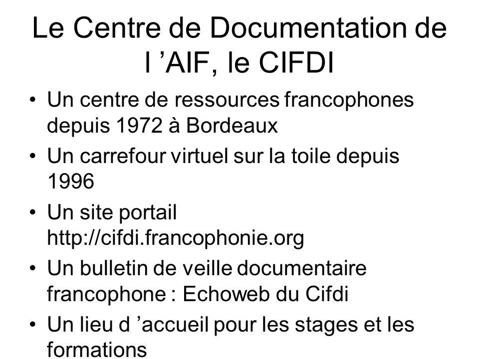 Le Centre de Documentation de l 'AIF, le CIFDI Un centre de ressources francophones depuis 1972 à Bordeaux Un carrefour virtuel sur la toile depuis 1996 Un site portail http://cifdi.francophonie.org Un bulletin de veille documentaire francophone : Echoweb du Cifdi Un lieu d 'accueil pour les stages et les formations