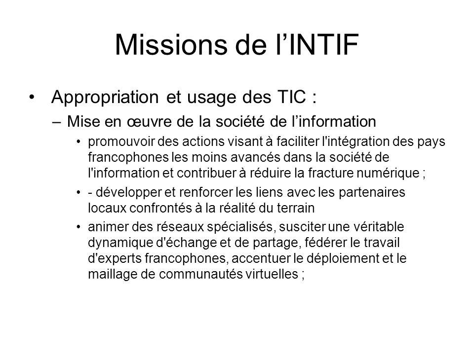 Missions de l'INTIF (suite) – appuyer la mise en place de plans stratégiques nationaux et régionaux en renforçant une identité francophone à travers les mécanismes de concertation ; – assurer une présence concertée d experts francophones lors d instances internationales spécialisées (ICANN, SMSI, etc.)